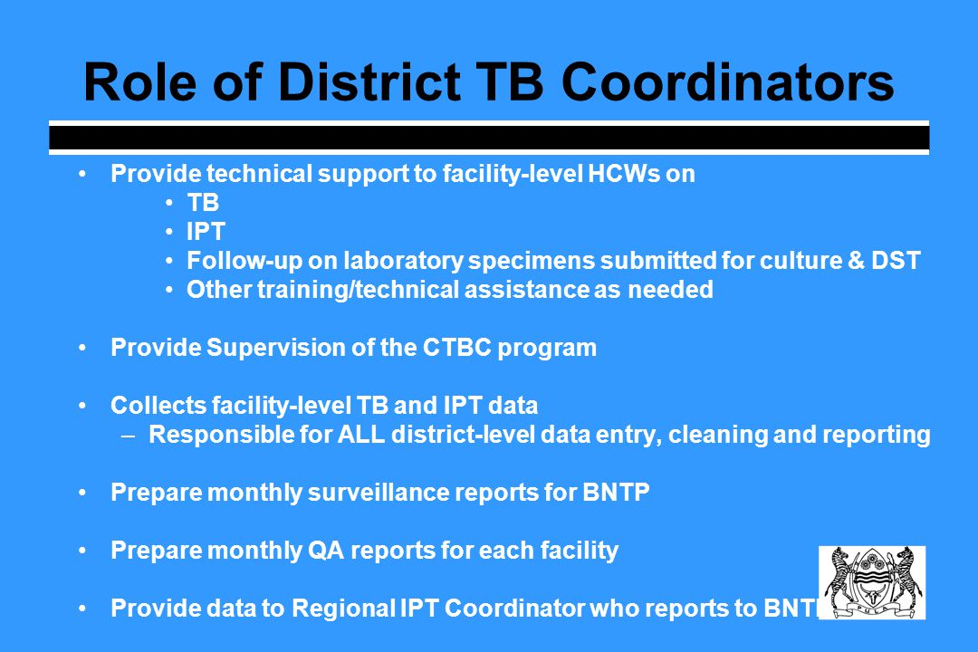 Role of District TB Coordinators Provide technical support to facility-level HCWs on TB IPT Follow-up on laboratory specimens submitted for culture & DST Other training/technical assistance as needed Provide Supervision of the CTBC program Collects facility-level TB and IPT data –Responsible for ALL district-level data entry, cleaning and reporting Prepare monthly surveillance reports for BNTP Prepare monthly QA reports for each facility Provide data to Regional IPT Coordinator who reports to BNTP