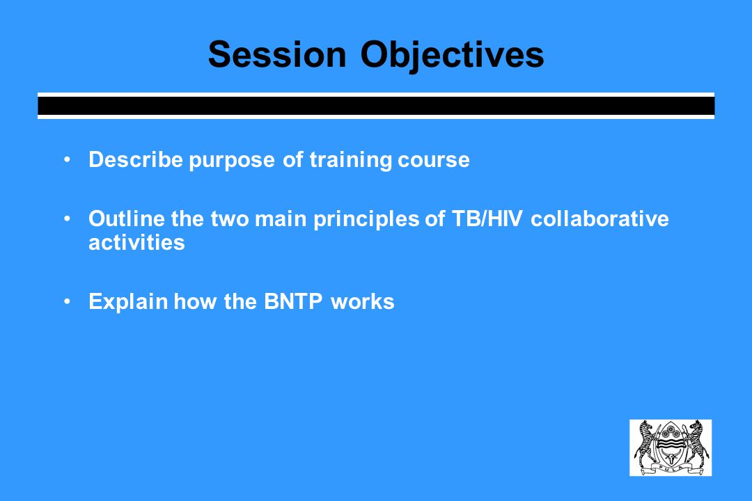 Session Objectives Describe purpose of training course Outline the two main principles of TB/HIV collaborative activities Explain how the BNTP works
