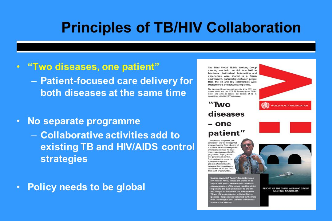 Principles of TB/HIV Collaboration Two diseases, one patient –Patient-focused care delivery for both diseases at the same time No separate programme –Collaborative activities add to existing TB and HIV/AIDS control strategies Policy needs to be global