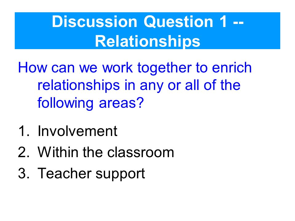 Discussion Question 1 -- Relationships How can we work together to enrich relationships in any or all of the following areas.