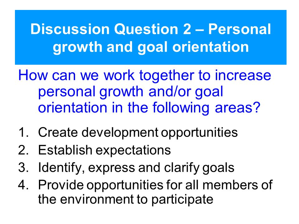 Discussion Question 2 – Personal growth and goal orientation How can we work together to increase personal growth and/or goal orientation in the following areas.