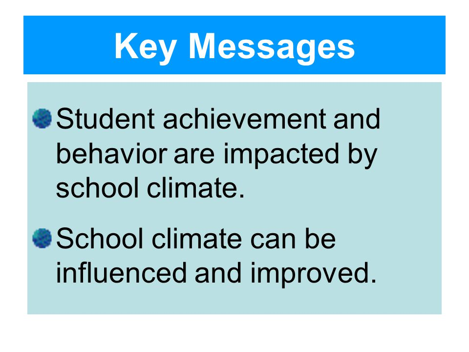 Key Messages Student achievement and behavior are impacted by school climate.