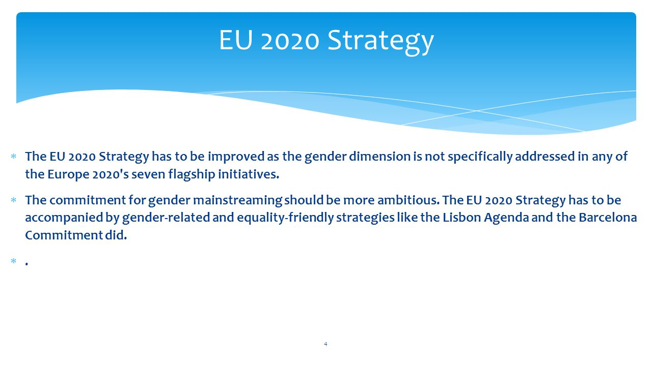  The EU 2020 Strategy has to be improved as the gender dimension is not specifically addressed in any of the Europe 2020 s seven flagship initiatives.