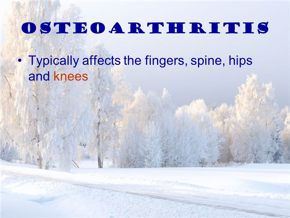 Osteoarthritis Typically affects the fingers, spine, hips and knees