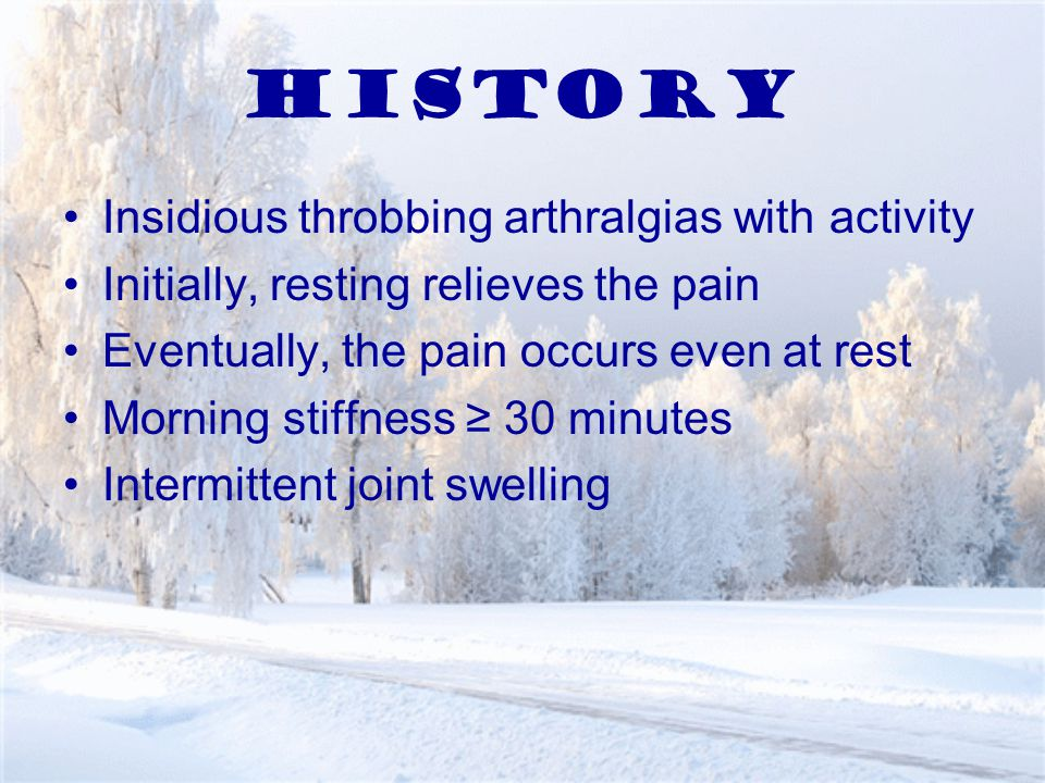 History Insidious throbbing arthralgias with activity Initially, resting relieves the pain Eventually, the pain occurs even at rest Morning stiffness ≥ 30 minutes Intermittent joint swelling