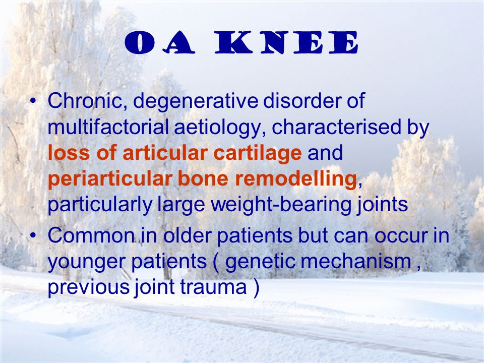 OA KNEE Chronic, degenerative disorder of multifactorial aetiology, characterised by loss of articular cartilage and periarticular bone remodelling, particularly large weight-bearing joints Common in older patients but can occur in younger patients ( genetic mechanism, previous joint trauma )
