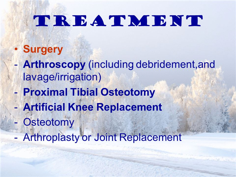 Treatment Surgery -Arthroscopy (including debridement,and lavage/irrigation) -Proximal Tibial Osteotomy -Artificial Knee Replacement -Osteotomy -Arthroplasty or Joint Replacement