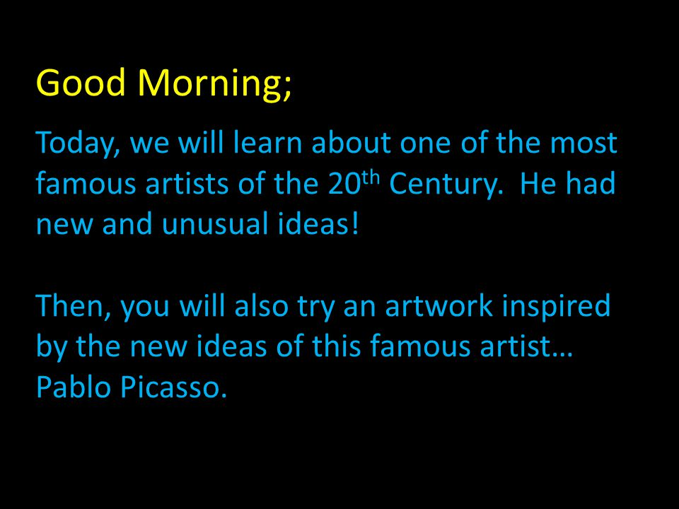 Good Morning; Today, we will learn about one of the most famous artists of the 20 th Century.