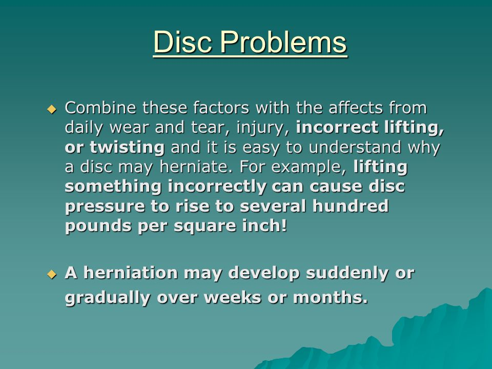 Disc Problems  Combine these factors with the affects from daily wear and tear, injury, incorrect lifting, or twisting and it is easy to understand why a disc may herniate.