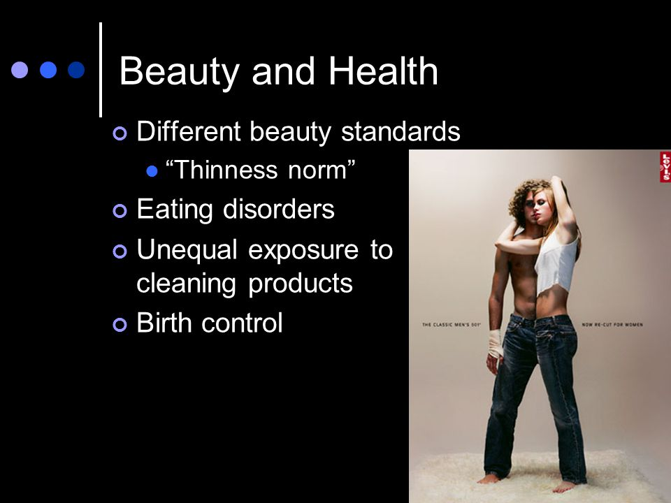 Beauty and Health Different beauty standards Thinness norm Eating disorders Unequal exposure to cleaning products Birth control