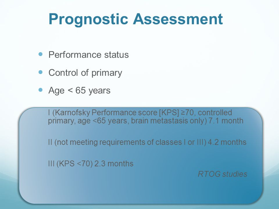 Prognostic Assessment Performance status Control of primary Age < 65 years I (Karnofsky Performance score [KPS] ≥70, controlled primary, age <65 years, brain metastasis only) 7.1 month II (not meeting requirements of classes I or III) 4.2 months III (KPS <70) 2.3 months RTOG studies