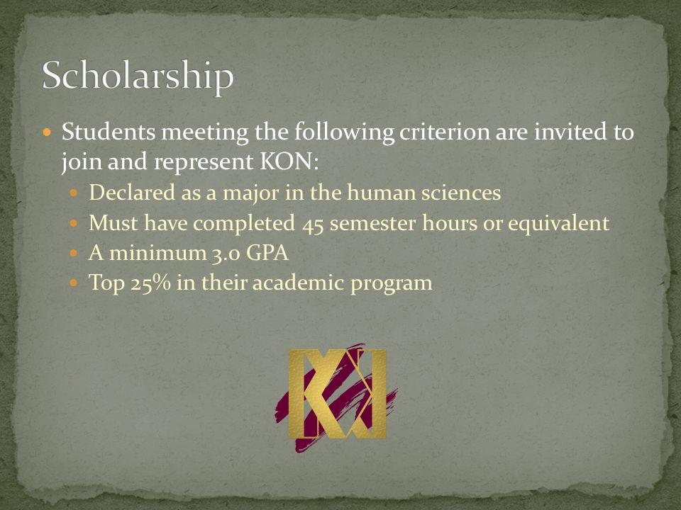 Students meeting the following criterion are invited to join and represent KON: Declared as a major in the human sciences Must have completed 45 semester hours or equivalent A minimum 3.0 GPA Top 25% in their academic program