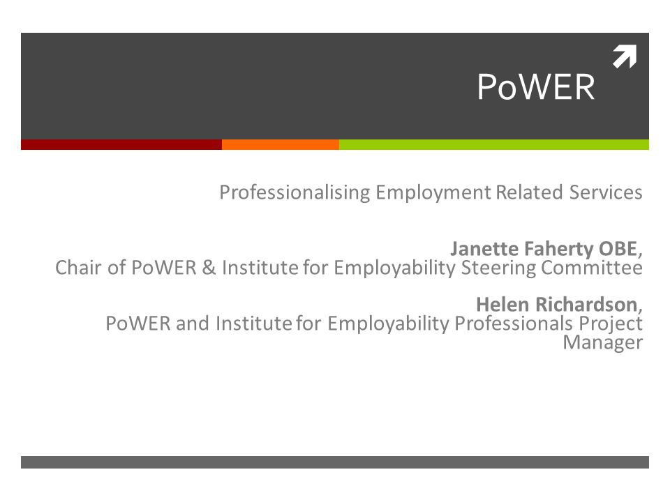  PoWER Professionalising Employment Related Services Janette Faherty OBE, Chair of PoWER & Institute for Employability Steering Committee Helen Richardson, PoWER and Institute for Employability Professionals Project Manager