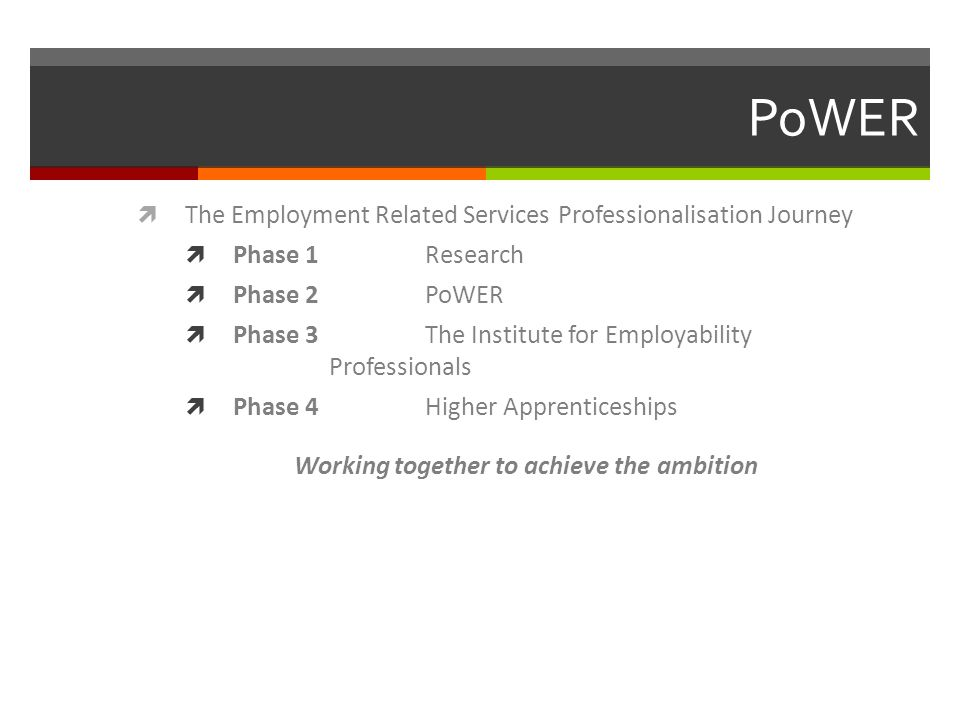 PoWER  The Employment Related Services Professionalisation Journey  Phase 1 Research  Phase 2 PoWER  Phase 3 The Institute for Employability Professionals  Phase 4 Higher Apprenticeships Working together to achieve the ambition
