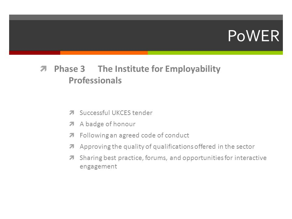 PoWER  Phase 3 The Institute for Employability Professionals  Successful UKCES tender  A badge of honour  Following an agreed code of conduct  Approving the quality of qualifications offered in the sector  Sharing best practice, forums, and opportunities for interactive engagement