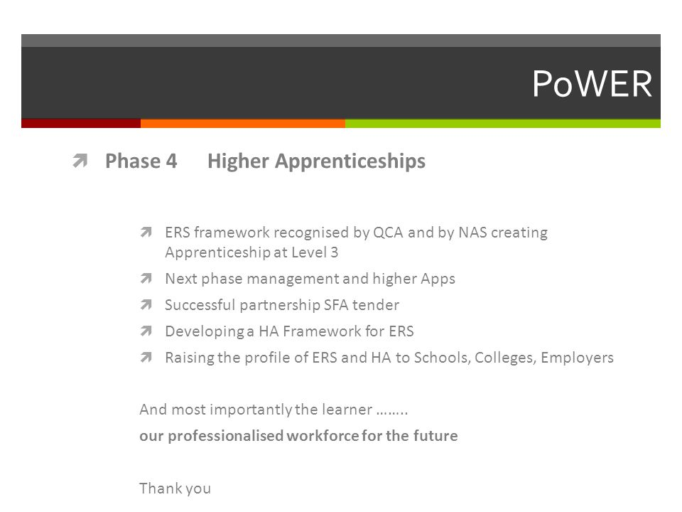  Phase 4 Higher Apprenticeships  ERS framework recognised by QCA and by NAS creating Apprenticeship at Level 3  Next phase management and higher Apps  Successful partnership SFA tender  Developing a HA Framework for ERS  Raising the profile of ERS and HA to Schools, Colleges, Employers And most importantly the learner ……..