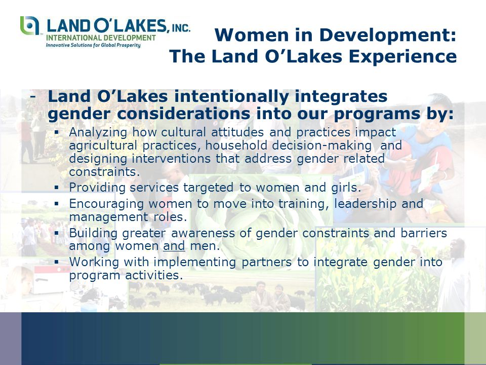 Women in Development: The Land O'Lakes Experience -Land O'Lakes intentionally integrates gender considerations into our programs by:  Analyzing how cultural attitudes and practices impact agricultural practices, household decision-making and designing interventions that address gender related constraints.