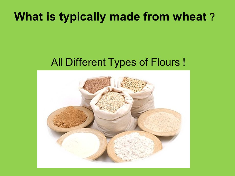 What is typically made from wheat All Different Types of Flours !