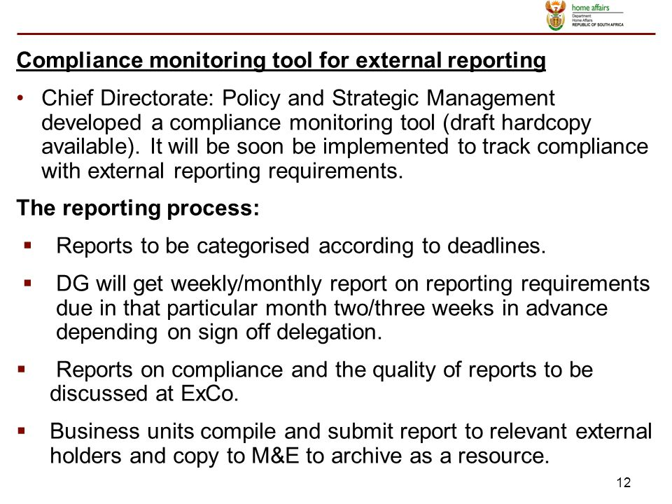 12 Compliance monitoring tool for external reporting Chief Directorate: Policy and Strategic Management developed a compliance monitoring tool (draft hardcopy available).