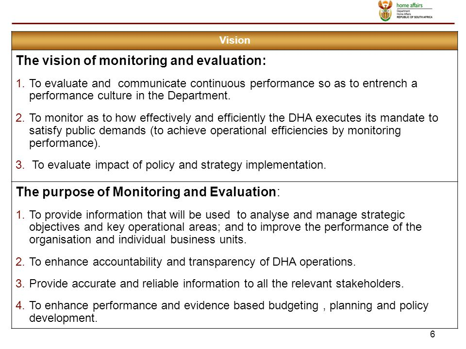 6 Vision The vision of monitoring and evaluation: 1.To evaluate and communicate continuous performance so as to entrench a performance culture in the Department.