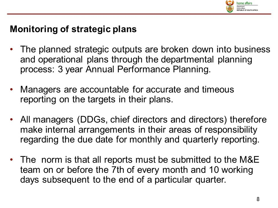 8 Monitoring of strategic plans The planned strategic outputs are broken down into business and operational plans through the departmental planning process: 3 year Annual Performance Planning.