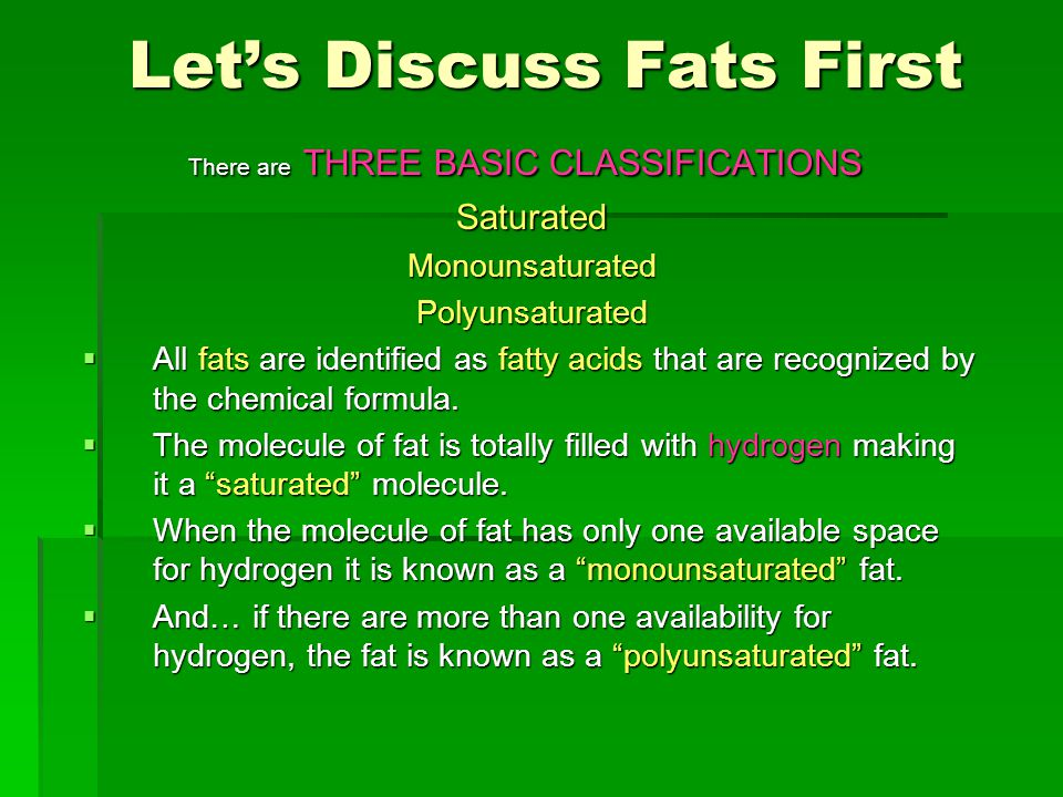 Let's Discuss Fats First Let's Discuss Fats First There are THREE BASIC CLASSIFICATIONS There are THREE BASIC CLASSIFICATIONSSaturatedMonounsaturatedPolyunsaturated  All fats are identified as fatty acids that are recognized by the chemical formula.