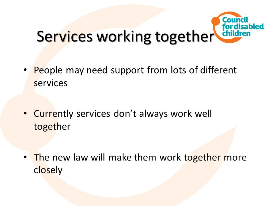 Services working together Services working together People may need support from lots of different services Currently services don't always work well together The new law will make them work together more closely