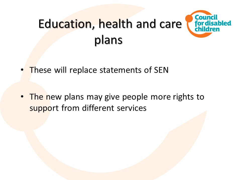 Education, health and care plans Education, health and care plans These will replace statements of SEN The new plans may give people more rights to support from different services