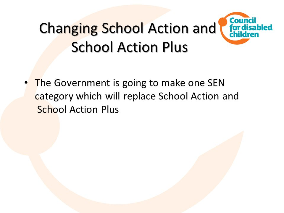 Changing School Action and School Action Plus The Government is going to make one SEN category which will replace School Action and School Action Plus