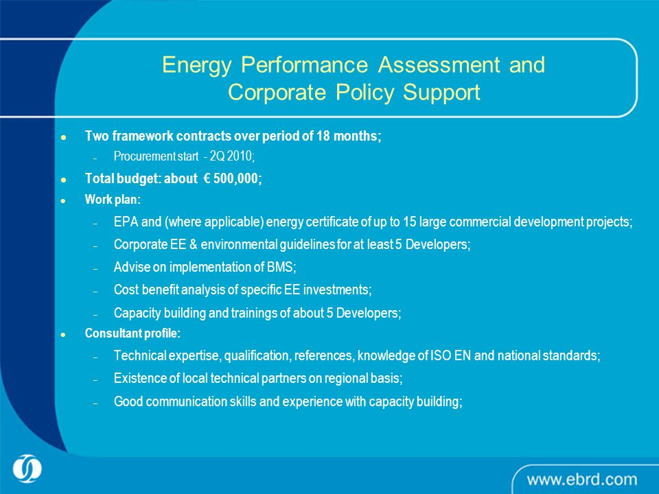 Energy Performance Assessment and Corporate Policy Support Two framework contracts over period of 18 months; – Procurement start - 2Q 2010; Total budget: about € 500,000; Work plan: – EPA and (where applicable) energy certificate of up to 15 large commercial development projects; – Corporate EE & environmental guidelines for at least 5 Developers; – Advise on implementation of BMS; – Cost benefit analysis of specific EE investments; – Capacity building and trainings of about 5 Developers; Consultant profile: – Technical expertise, qualification, references, knowledge of ISO EN and national standards; – Existence of local technical partners on regional basis; – Good communication skills and experience with capacity building;