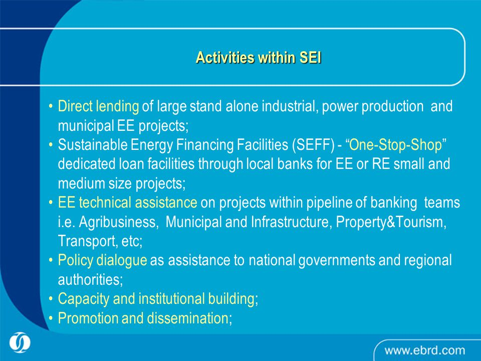 Activities within SEI Direct lending of large stand alone industrial, power production and municipal EE projects; Sustainable Energy Financing Facilities (SEFF) - One-Stop-Shop dedicated loan facilities through local banks for EE or RE small and medium size projects; EE technical assistance on projects within pipeline of banking teams i.e.
