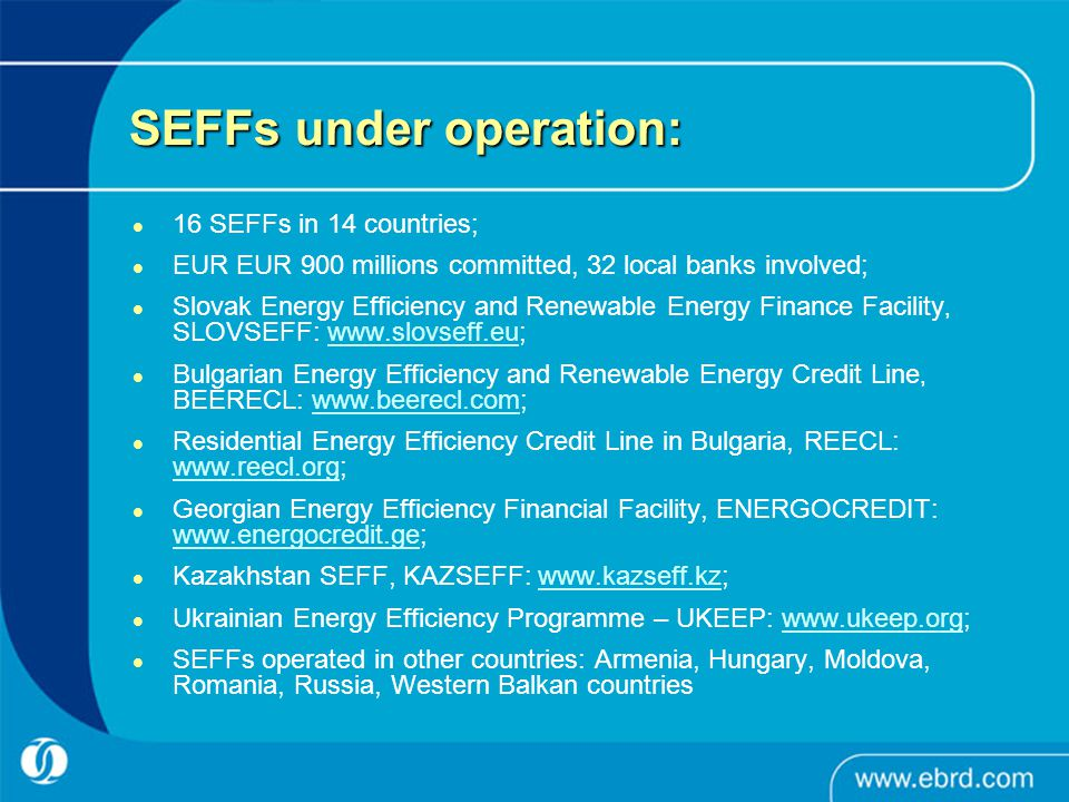 SEFFs under operation: 16 SEFFs in 14 countries; EUR EUR 900 millions committed, 32 local banks involved; Slovak Energy Efficiency and Renewable Energy Finance Facility, SLOVSEFF:   Bulgarian Energy Efficiency and Renewable Energy Credit Line, BEERECL:   Residential Energy Efficiency Credit Line in Bulgaria, REECL:     Georgian Energy Efficiency Financial Facility, ENERGOCREDIT:     Kazakhstan SEFF, KAZSEFF:   Ukrainian Energy Efficiency Programme – UKEEP:   SEFFs operated in other countries: Armenia, Hungary, Moldova, Romania, Russia, Western Balkan countries