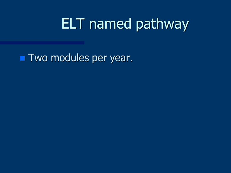 ELT named pathway n Two modules per year.