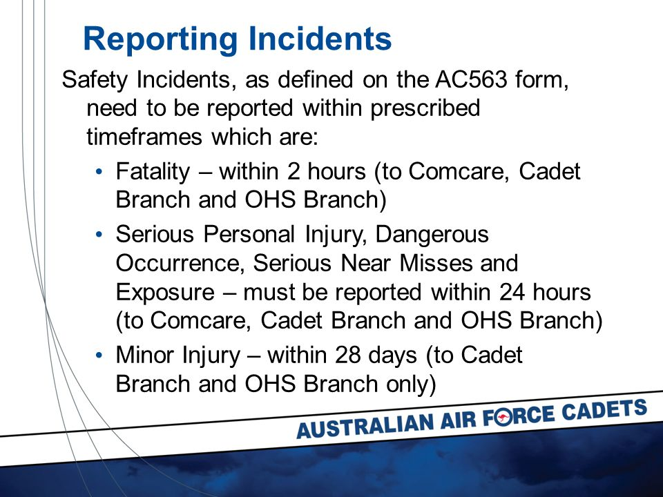 Safety Incidents, as defined on the AC563 form, need to be reported within prescribed timeframes which are: Fatality – within 2 hours (to Comcare, Cadet Branch and OHS Branch) Serious Personal Injury, Dangerous Occurrence, Serious Near Misses and Exposure – must be reported within 24 hours (to Comcare, Cadet Branch and OHS Branch) Minor Injury – within 28 days (to Cadet Branch and OHS Branch only) Reporting Incidents