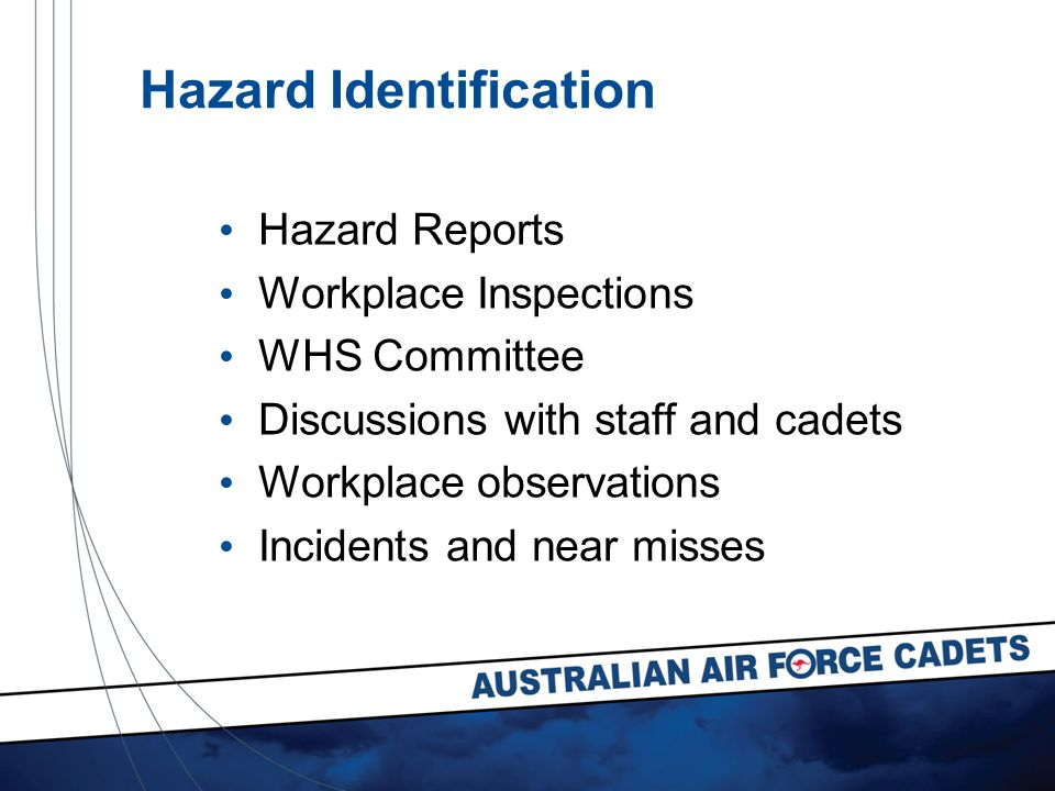 Hazard Identification Hazard Reports Workplace Inspections WHS Committee Discussions with staff and cadets Workplace observations Incidents and near misses