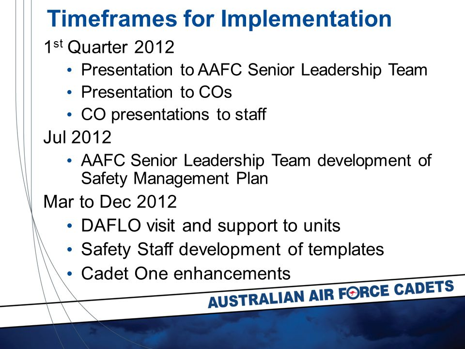 Timeframes for Implementation 1 st Quarter 2012 Presentation to AAFC Senior Leadership Team Presentation to COs CO presentations to staff Jul 2012 AAFC Senior Leadership Team development of Safety Management Plan Mar to Dec 2012 DAFLO visit and support to units Safety Staff development of templates Cadet One enhancements