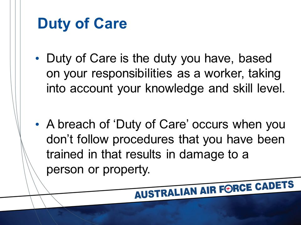Duty of Care Duty of Care is the duty you have, based on your responsibilities as a worker, taking into account your knowledge and skill level.