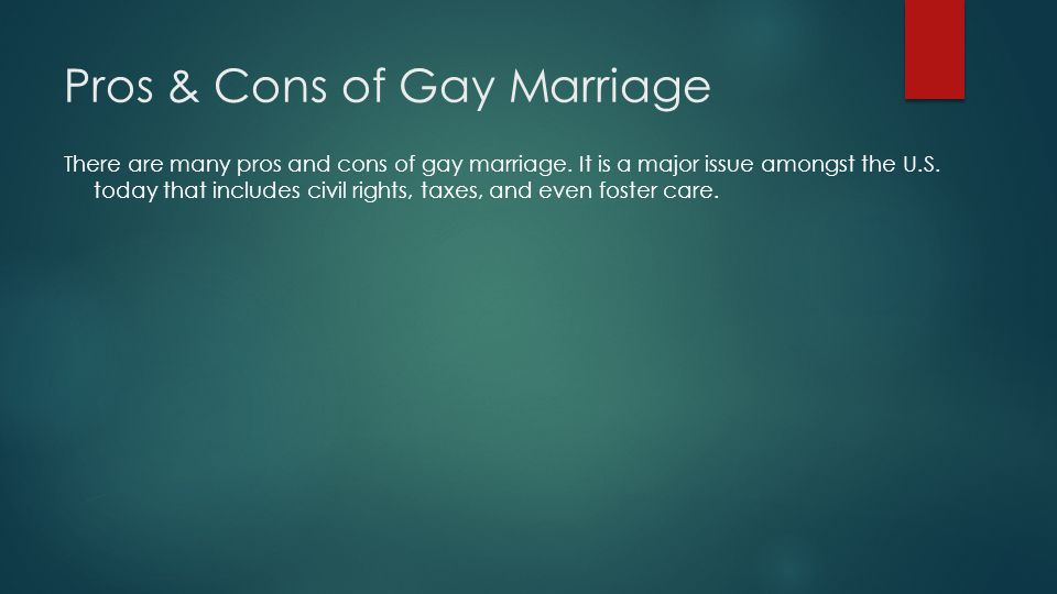 Pros & Cons of Gay Marriage There are many pros and cons of gay marriage.
