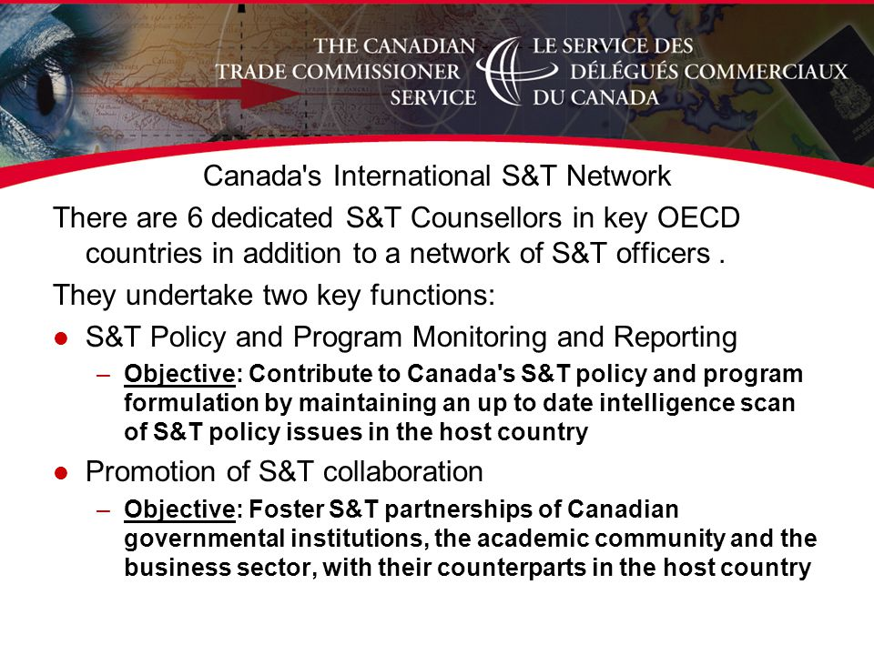 Canada s International S&T Network There are 6 dedicated S&T Counsellors in key OECD countries in addition to a network of S&T officers.