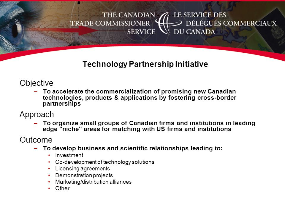 Technology Partnership Initiative Objective –To accelerate the commercialization of promising new Canadian technologies, products & applications by fostering cross-border partnerships Approach –To organize small groups of Canadian firms and institutions in leading edge niche areas for matching with US firms and institutions Outcome –To develop business and scientific relationships leading to: Investment Co-development of technology solutions Licensing agreements Demonstration projects Marketing/distribution alliances Other