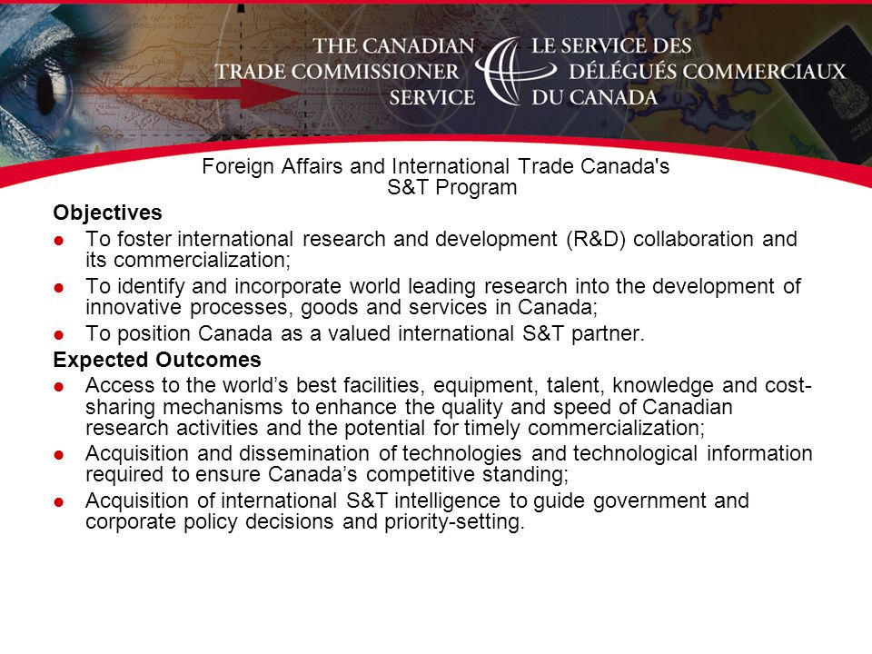 Foreign Affairs and International Trade Canada s S&T Program Objectives l To foster international research and development (R&D) collaboration and its commercialization; l To identify and incorporate world leading research into the development of innovative processes, goods and services in Canada; l To position Canada as a valued international S&T partner.