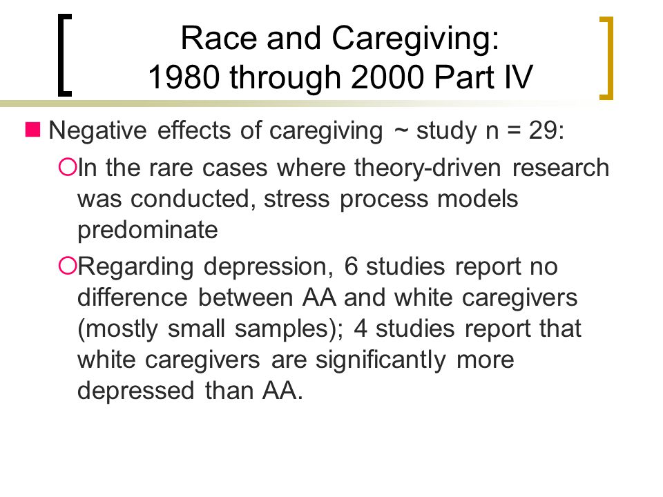 Race and Caregiving: 1980 through 2000 Part IV Negative effects of caregiving ~ study n = 29:  In the rare cases where theory-driven research was conducted, stress process models predominate  Regarding depression, 6 studies report no difference between AA and white caregivers (mostly small samples); 4 studies report that white caregivers are significantly more depressed than AA.