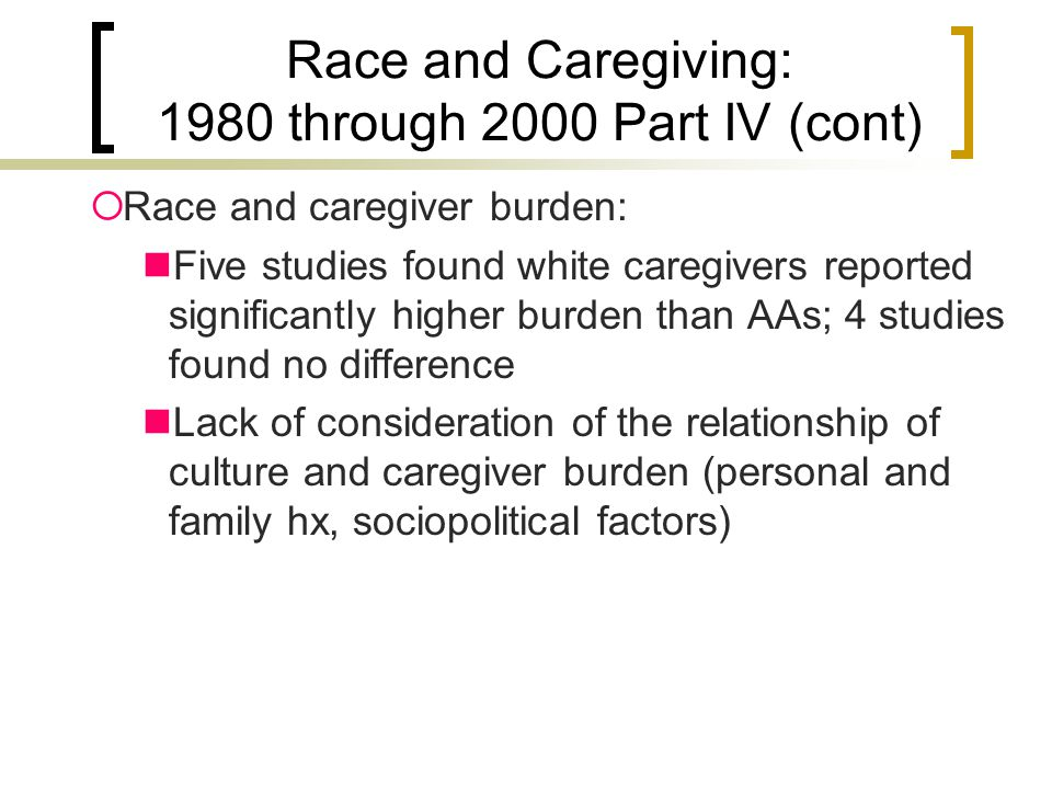 Race and Caregiving: 1980 through 2000 Part IV (cont)  Race and caregiver burden: Five studies found white caregivers reported significantly higher burden than AAs; 4 studies found no difference Lack of consideration of the relationship of culture and caregiver burden (personal and family hx, sociopolitical factors)