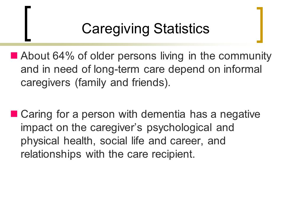 Caregiving Statistics About 64% of older persons living in the community and in need of long-term care depend on informal caregivers (family and friends).