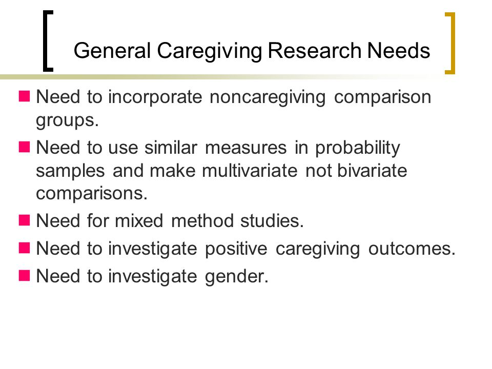 General Caregiving Research Needs Need to incorporate noncaregiving comparison groups.