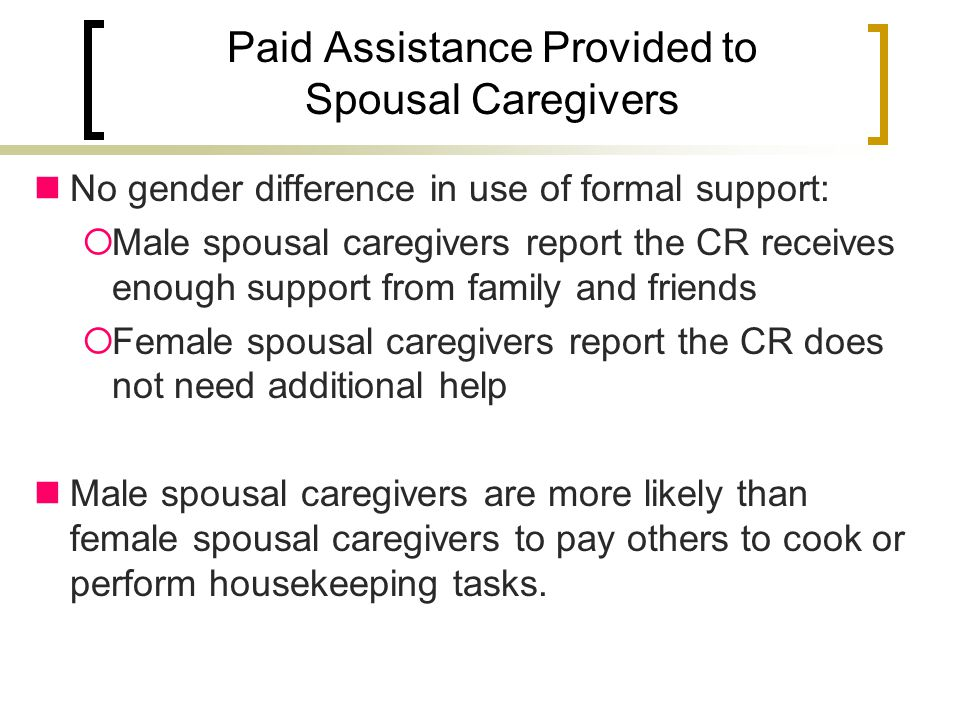 Paid Assistance Provided to Spousal Caregivers No gender difference in use of formal support:  Male spousal caregivers report the CR receives enough support from family and friends  Female spousal caregivers report the CR does not need additional help Male spousal caregivers are more likely than female spousal caregivers to pay others to cook or perform housekeeping tasks.
