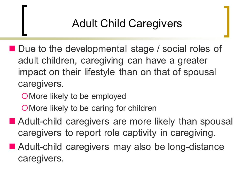 Adult Child Caregivers Due to the developmental stage / social roles of adult children, caregiving can have a greater impact on their lifestyle than on that of spousal caregivers.