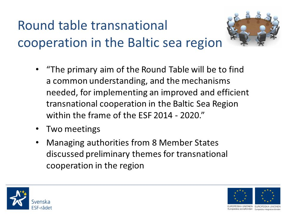 Round table transnational cooperation in the Baltic sea region The primary aim of the Round Table will be to find a common understanding, and the mechanisms needed, for implementing an improved and efficient transnational cooperation in the Baltic Sea Region within the frame of the ESF Two meetings Managing authorities from 8 Member States discussed preliminary themes for transnational cooperation in the region