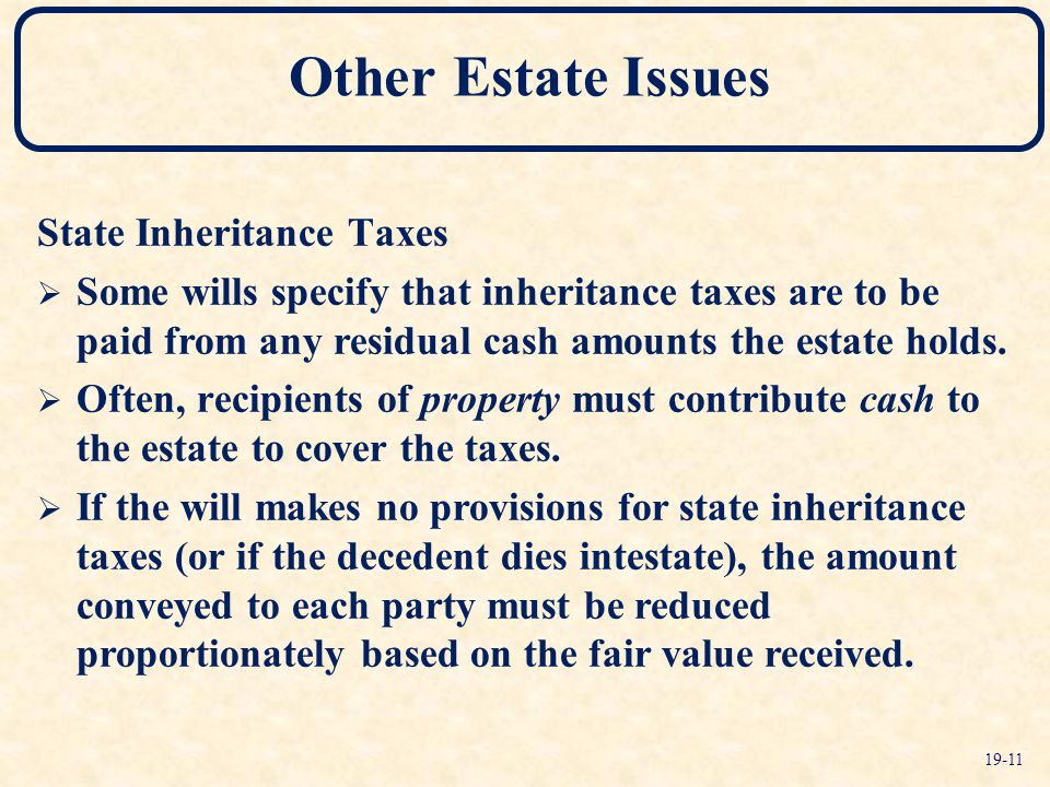 State Inheritance Taxes  Some wills specify that inheritance taxes are to be paid from any residual cash amounts the estate holds.