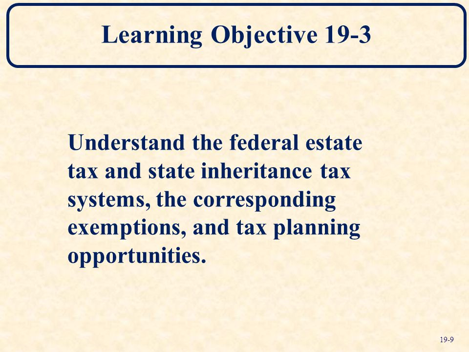 Learning Objective 19-3 Understand the federal estate tax and state inheritance tax systems, the corresponding exemptions, and tax planning opportunities.